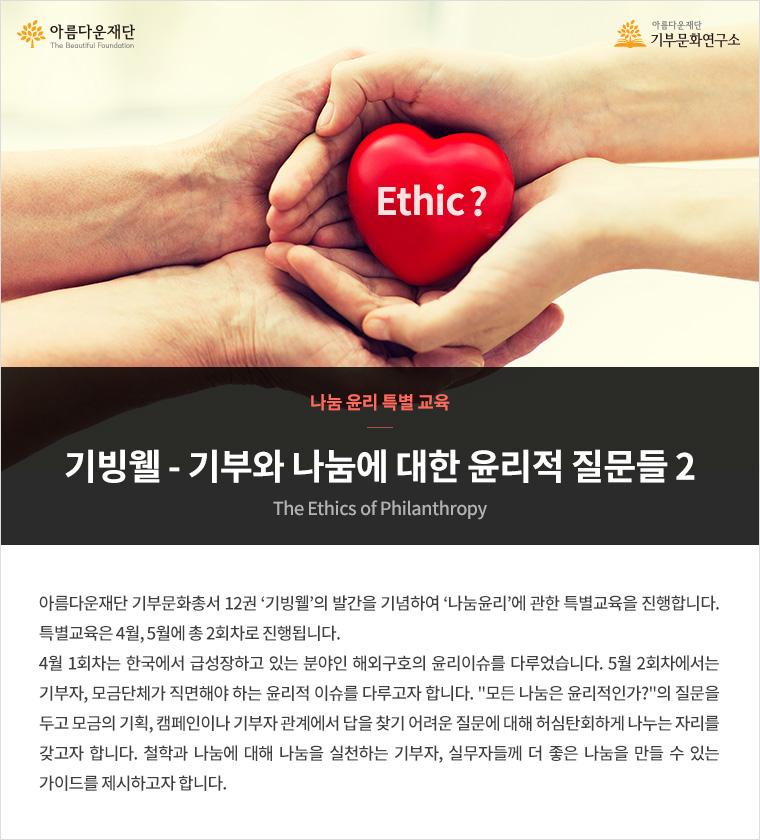 나눔 윤리 특별 교육.기빙웰-기부와 나눔에 대한 윤리적 질문들2.아름다운재단 기부문화총서 12권 '기빙웰'의 발간을 기념하여 '나눔윤리'에 관한 특별교육을 진행합니다. 특별교육은 4월, 5월에 총 2회차로 진행됩니다. 4월 1회차는 한국에서 급성장하고 있는 분야인 해외구호의 윤리이슈를 다루었습니다. 5월 2회차에서는 기부자, 모금단체가 직면해야 하는 윤리적 이슈를 다루고자 합니다. '모든 나눔은 윤리적인가?'의 질문을 두고 모금의 기획, 캠페인이나 기부자 관계에 대해 허심탄회하게 나누는 자리를 갖고자 합니다. 철학과 나눔에 대해 나눔을 실천하는 기부자, 실무자들께 더 좋은 나눔을 만들 수 있는 가이드를 제시하고자 합니다.
