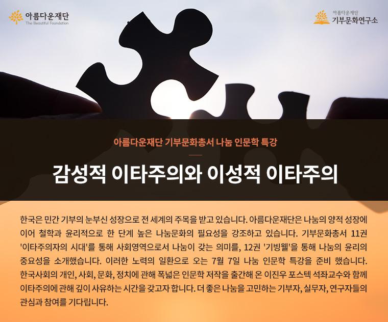 아름다운재단 기부문화총서 나눔 인문학 특강.감성적 이타주의와 이성적 이타주의.한국은 민간 기부의 눈부신 성장으로 전 세계의 주목을 받고 있습니다. 아름다운재단은 나눔의 양적 성장에 이어 철학과 윤리적으로 한 단계 높은 나눔문화의 필요성을 강조하고 있습니다. 기부문화총서 11권 '이타주의자의 시대'를 통해 사회영역으로서 나눔이 갖는 의미를, 12권 '기빙웰'을 통해 나눔의 윤리의 중요성을 소개했습니다. 이러한 노력의 일환으로 오는 7월 7일 나눔 인문학 특강을 준비 했습니다. 한국사회의 개인, 사회, 문화, 정치에 관해 폭넓은 인문학 저작을 출간해 온 이진우 포스텍 석좌교수와 함께 이타주의에 관해 깊이 사유하는 시간을 갖고자 합니다. 더 좋은 나눔을 고민하는 기부자, 실무자, 연구자들의 관심과 참여를 기다립니다.