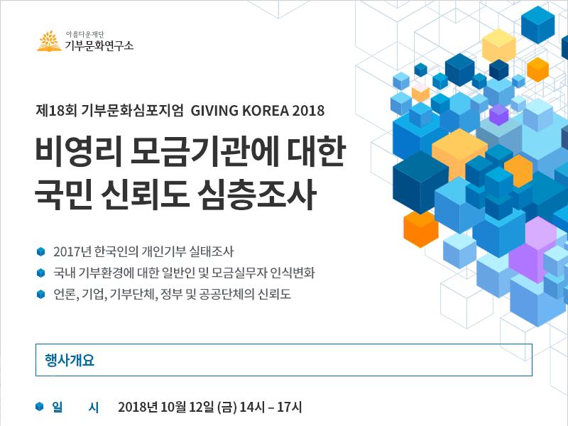 제18회 기부문화심포지엄 GIVING KOREA 2018. 비영리 모금기관에 대한 국민 신뢰도 심층조사. 2017년 한국인의 개인기부 실태조사 / 국내 기부환경에 대한 일반인 및 모금실무자 인식변화 / 언론, 기업, 기부단체, 정부 및 공공단체의 신뢰도.행사개요. 일시 : 2018년 10월 12일 (금) 오후 13시 30분 – 17시 (접수시간 포함)