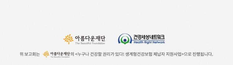 위 보고회는 아름다운재단의 누구나 건강할 권리가 있다! 생계형건강보험 체납자 지원사업으로 진행됩니다.