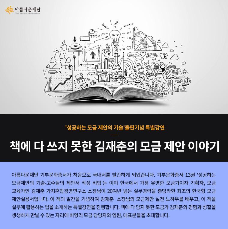 성공하는 모금 제안의 기술 출판기념 특별강연.책에 다 쓰지 못한 김재춘의 모금 제안 이야기.아름다운재단 기부문화총서가 처음으로 국내서를 발간하게 되었습니다. 기부문화총서 13권 '성공하는 모금제안의 기술-고수들의 제안서 작성 비법'는 이미 한국에서 가장 유명한 모금가이자 기획자, 모금교육가인 김재춘 가치혼합경영연구소 소장님이 20여년 넘는 실무경력을 총망라한 최초의 한국형 모금제안실용서입니다. 이 책의 발간을 기념하여 김재춘  소장님의 모금제안 실전 노하우를 배우고, 이 책을 실무에 활용하는 법을 소개하는 특별강연을 진행합니다. 책에 다 담지 못한 모금가 김재춘의 경험과 성찰을 생생하게 만날 수 있는 자리에 비영리 모금 담당자와 임원, 대표분들을 초대합니다.
