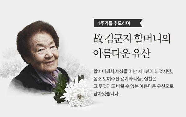 1주기를 추모하며.故 김군자 할머니의 아름다운 유산.할머니께서 세상을 떠난 지 1년이 되었지만, 몸소 보여주신 용기와 나눔, 실천은 그 무엇과도 바꿀 수 없는 아름다운 유산으로 남아있습니다.