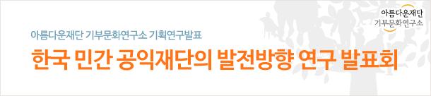 아름다운재단 기부문화연구소 기획연구발표. 한국 민간 공익재단의 발전방향 연구 발표회