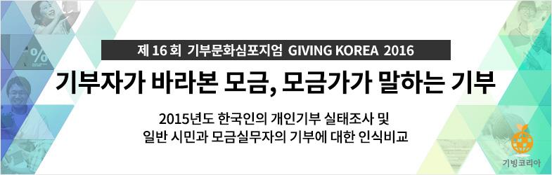 제16회 기부문화심포지엄 GIVING KOREA 2016. 기빙코리아 2016. 기부자가 바라본 모금, 모금가가 말하는 기부. 2015년도 한국인의 개인기부 실태조사 및 일반 시민과 모금실무자의 기부에 대한 인식비교