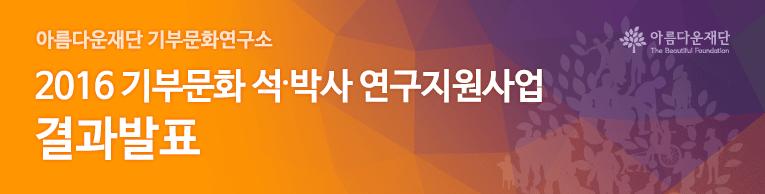 아름다운재단 기부문화연구소. 2016 기부문화 석 박사 연구지원사업 결과발표