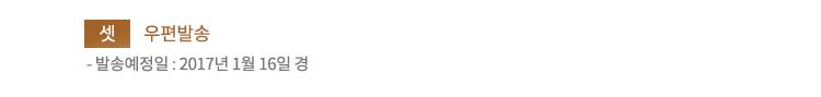셋. 우편발송.발송예정일 : 2017년 1월 16일 경