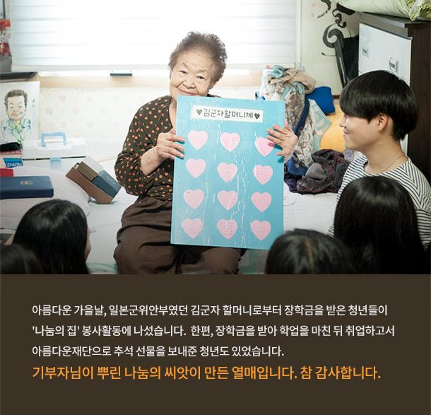 일본군위안부였던 김군자 할머니로부터 장학금을 받은 청년들이 '나눔의 집' 봉사활동에 나섰습니다. 한편, 장학금을 받아 학업을 마친 뒤 취업하고서 아름다운재단으로 추석 선물을 보내준 청년도 있었습니다. 기부자님이 뿌린 나눔의 씨앗이 만들어낸 열매입니다. 참 감사합니다.