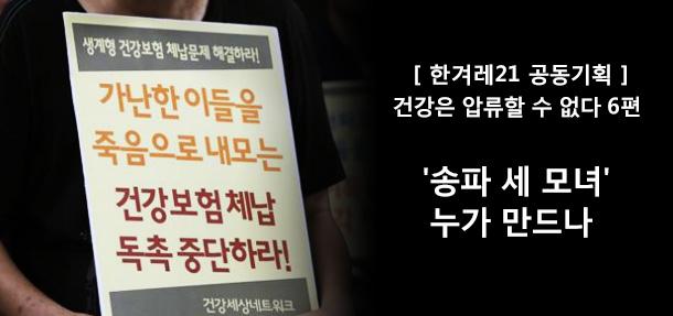 [ 한겨레21 공동기획 ]건강은 압류할 수 없다 6편. '송파 세 모녀'누가 만드나